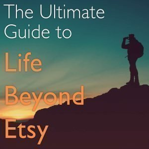 The Ultimate Guide to Life Beyond Etsy